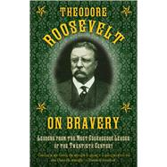 Theodore Roosevelt on Bravery: Lessons from the Most Courageous Leader of the Twentieth Century by Roosevelt, Theodore, 9781632202819