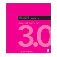Architecture 3.0: The Disruptive Design Practice Handbook by Moser; Cliff, 9780415622820