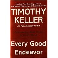 Every Good Endeavor Connecting Your Work to God's Work by Keller, Timothy, 9781594632822
