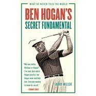 Ben Hogan's Secret Fundamental by Miller, Larry, 9781629372822