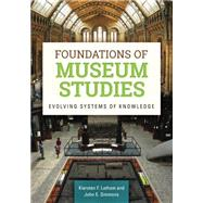 Foundations of Museum Studies: Evolving Systems of Knowledge by Latham, Kiersten F.; Simmons, John E., 9781610692823