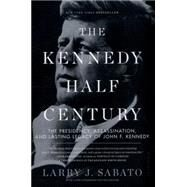 The Kennedy Half-Century The Presidency, Assassination, and Lasting Legacy of John F. Kennedy by Sabato, Larry J., 9781620402825