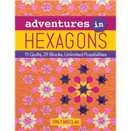 Adventures in Hexagons 11 Quilts, 29 Blocks, Unlimited Possibilities by Breclaw, Emily, 9781617452826