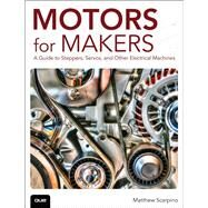 Motors for Makers A Guide to Steppers, Servos, and Other Electrical Machines by Scarpino, Matthew, 9780134032832