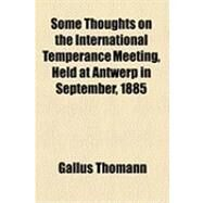 Some Thoughts on the International Temperance Meeting: Held at Antwerp in September, 1885 by Thomann, Gallus, 9781154492835