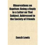 Observations on Baptism: Being a Reply to a Letter on That Subject, Addressed to the Society of Friends by Lewis, Enoch, 9781154462838