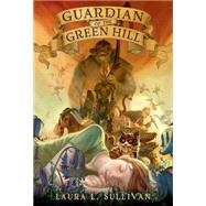 Guardian of the Green Hill by Sullivan, Laura L., 9781250062840