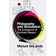 Philosophy and Simulation The Emergence of Synthetic Reason by DeLanda, Manuel, 9781474252843