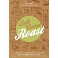 Left Coast Roast : A Guide to the Best Coffee and Roasters from San Francisco to Seattle by Neuschwander, Hanna, 9781604692846