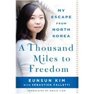 A Thousand Miles to Freedom My Escape from North Korea by Kim, Eunsun; Falletti, Sébastien (CON); Tian, David, 9781250092847