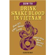 How to Drink Snake Blood in Vietnam And 101 Other Things Every Interesting Man Should Know by May, Gareth, 9781612432847