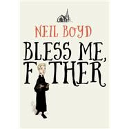 Bless Me, Father by Boyd, Neil, 9781504052849