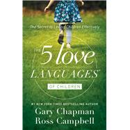 The 5 Love Languages of Children The Secret to Loving Children Effectively by Chapman, Gary D.; Campbell, Ross, 9780802412850