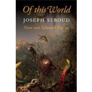 Of This World: New and Selected Poems 1966-2006 by Stroud, Joseph, 9781556592850