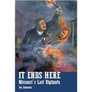 It Ends Here: The Last Missouri Vigilante by Johnston, Joe, 9781883982850