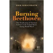 Burning Beethoven: The Eradication of German Culture in the United States During World War I by Kirschbaum, Erik, 9781935902850
