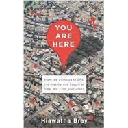 You Are Here: From the Compass to Gps, the History and Future of How We Find Ourselves by Bray, Hiawatha, 9780465032853