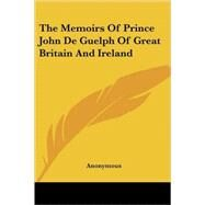 The Memoirs of Prince John De Guelph of Great Britain and Ireland by Anonymous, 9781417952854