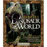 Secrets of the Dinosaur World Come Face-to-Face with Jurassic Beasts and Prehistoric Creatures by Blackwell, Archie, 9781780972855