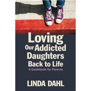 Loving Our Addicted Daughters Back to Life: A Guidebook for Parents by Dahl, Linda, 9781937612856