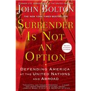 Surrender Is Not an Option : Defending America at the United Nations by John Bolton, 9781416552857