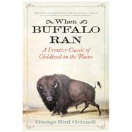 When Buffalo Ran: A Frontier Classic of Childhood on the Plains by Grinnell, George Bird, 9781632202857
