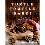 Turtle Truffle Bark!: simple and indulgent chocolates to make at home by Baker, Hallie A., 9781581572858
