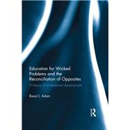 Education for Wicked Problems and the Reconciliation of Opposites: A theory of bi-relational development by Adam; Raoul J., 9781138962859