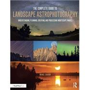 The Complete Guide to Landscape Astrophotography: Understanding, Planning, Creating, and Processing Nightscape Images by Shaw; Michael C., 9781138922860