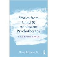 Stories from Child & Adolescent Psychotherapy: A Curious Space by Kronengold; Henry, 9781138912861