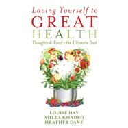 Loving Yourself to Great Health: Thoughts & Food: the Ultimate Diet by Hay, Louise; Khadro, Ahlea; Dane, Heather, 9781401942861