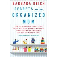 Secrets of an Organized Mom From the Overflowing Closets to the Chaotic Play Areas: A Room-by-Room Guide to Decluttering and Streamlining Your Home for a Happier Family by Reich, Barbara, 9781451672862