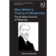 Max Weber's Theory of Modernity: The Endless Pursuit of Meaning by Symonds,Michael, 9781472462862