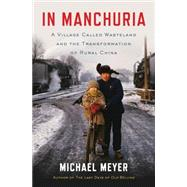 In Manchuria A Village Called Wasteland and the Transformation of Rural China by Meyer, Michael, 9781620402863
