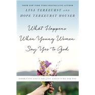 What Happens When Young Women Say Yes to God by TerKeurst, Lysa; Houser, Hope Terkeurst, 9780736972864