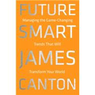 Future Smart: Managing the Game-changing Trends That Will Transform Your World by Canton, James, 9780306822865