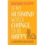If My Husband Would Change, I'd Be Happy: And Other Myths Wives Believe by Stoppe, Rhonda, 9780736962865