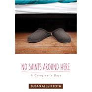 No Saints Around Here: A Caregiver's Days by Toth, Susan Allen, 9780816692866