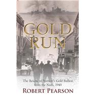 Gold Run: The Rescue of Norway's Gold Bullion from the Nazis, April 1940 by Pearson, Robert, 9781612002866
