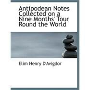 Antipodean Notes Collected on a Nine Months' Tour Round the World by D'avigdor, Elim Henry, 9780554542867