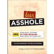 Dear Asshole : 101 Tear-Out Letters to the Morons Who Muck up Your Life by Madison, Jillian; Madison, Michelle, 9780762442867