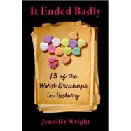It Ended Badly Thirteen of the Worst Breakups in History by Wright, Jennifer, 9781627792868