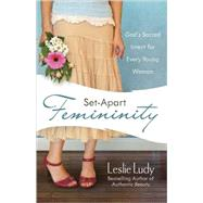 Set-Apart Femininity : God's Sacred Intent for Every Young Woman by Ludy, Leslie, 9780736922869