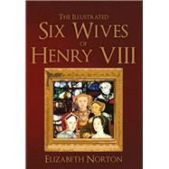 The Illustrated Six Wives of Henry VIII by Norton, Elizabeth, 9781445642871