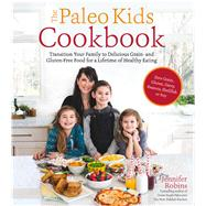 The Paleo Kids Cookbook Transition Your Family to Delicious Grain- and Gluten-free Food for a Lifetime of Healthy Eating by Robins, Jennifer, 9781624142871