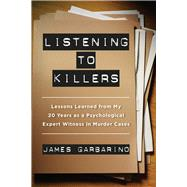 Listening to Killers: Lessons Learned from My Twenty Years As a Psychological Expert Witness in Murder Cases by Garbarino, James, 9780520282872
