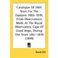 Catalogue of 1905 Stars for the Equinox 1865-1870, from Observations Made at the Royal Observatory, Cape of Good Hope, During the Years 1861-1870 (189 by Gill, David, 9780548622872