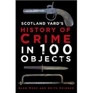 Scotland Yard's History of Crime in 100 Objects by Moss, Alan; Skinner, Keith, 9780750962872
