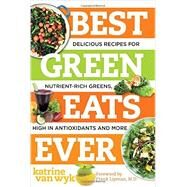 Best Green Eats Ever: Delicious Recipes for Nutrient-rich Leafy Greens, High in Antioxidants and More by Van Wyk, Katrine, 9781581572872