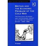 Britain and the Economic Problem of the Cold War: The Political Economy and the Economic Impact of the British Defence Effort, 1945-1955 by Geiger,Till, 9780754602873
